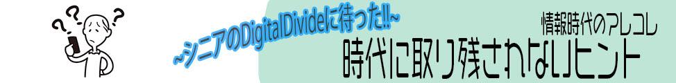 時代に取り残されないヒント~シニアのDigitalDivideに待った!!~